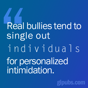 """Real bullies tend to single out individuals for personalized intiminidation"""